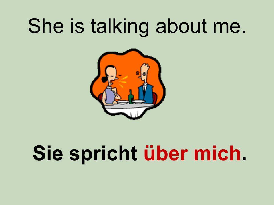 She is talking about me. Sie spricht über mich.