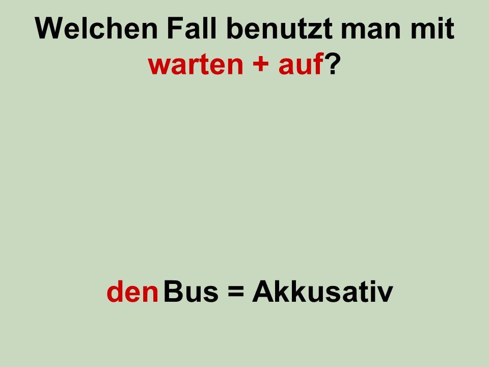 Welchen Fall benutzt man mit warten + auf den Bus = Akkusativ