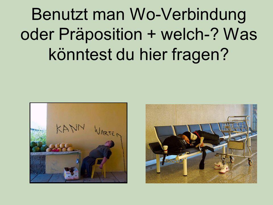 Benutzt man Wo-Verbindung oder Präposition + welch-? Was könntest du hier fragen?