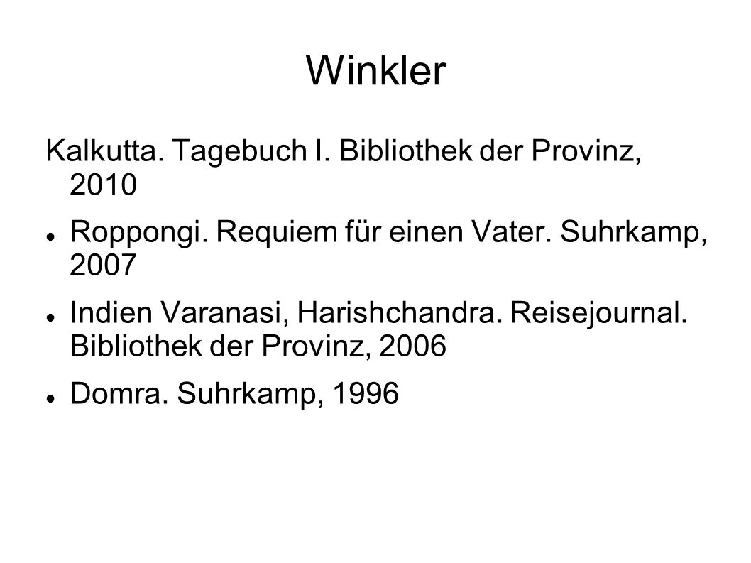 Winkler Kalkutta. Tagebuch I. Bibliothek der Provinz, 2010 Roppongi. Requiem für einen Vater. Suhrkamp, 2007 Indien Varanasi, Harishchandra. Reisejour