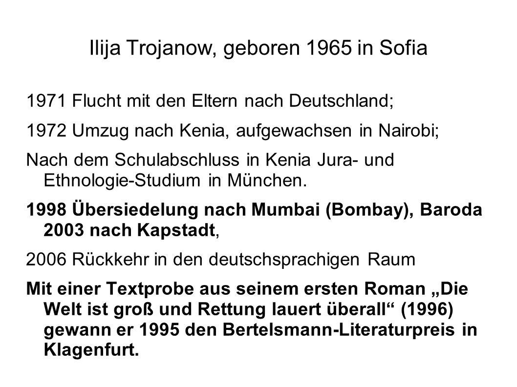Ilija Trojanow, geboren 1965 in Sofia 1971 Flucht mit den Eltern nach Deutschland; 1972 Umzug nach Kenia, aufgewachsen in Nairobi; Nach dem Schulabsch