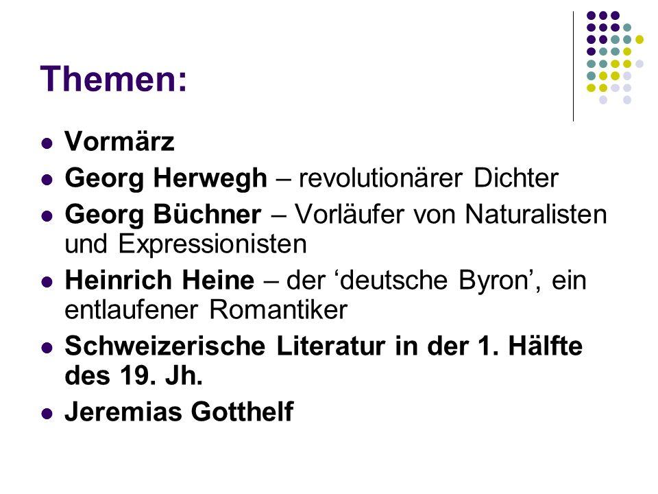 Themen: Vormärz Georg Herwegh – revolutionärer Dichter Georg Büchner – Vorläufer von Naturalisten und Expressionisten Heinrich Heine – der 'deutsche Byron', ein entlaufener Romantiker Schweizerische Literatur in der 1.