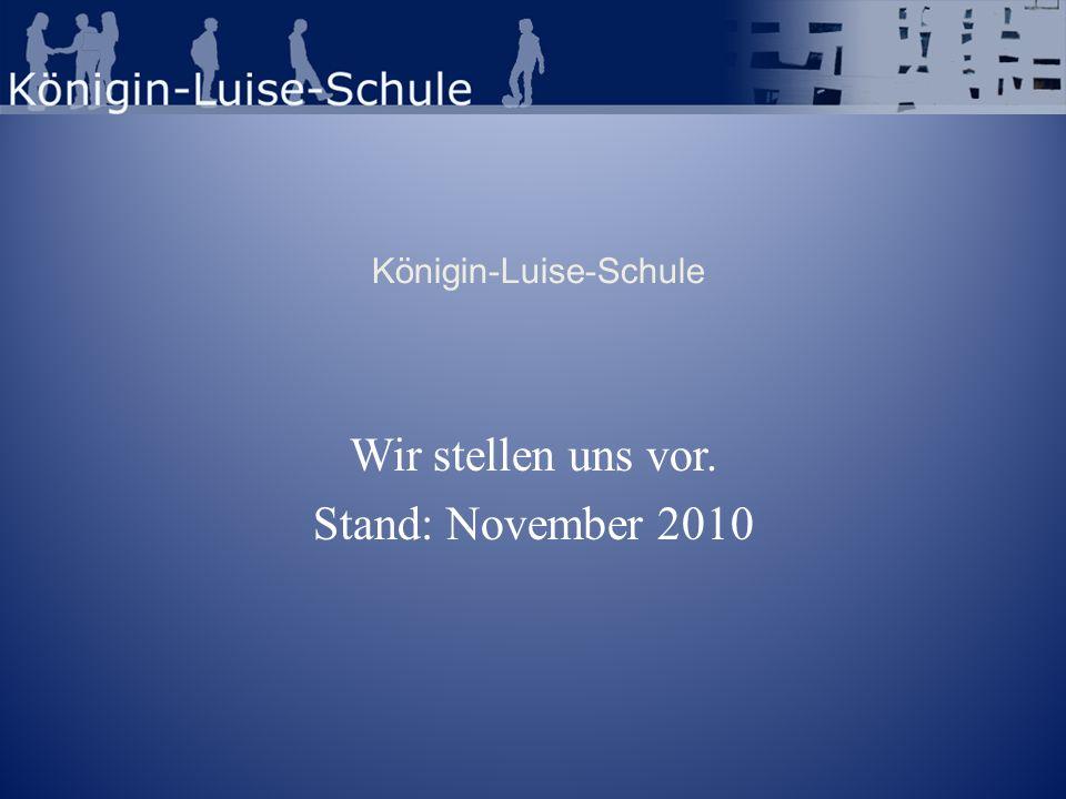 Königin-Luise-Schule Wir stellen uns vor. Stand: November 2010