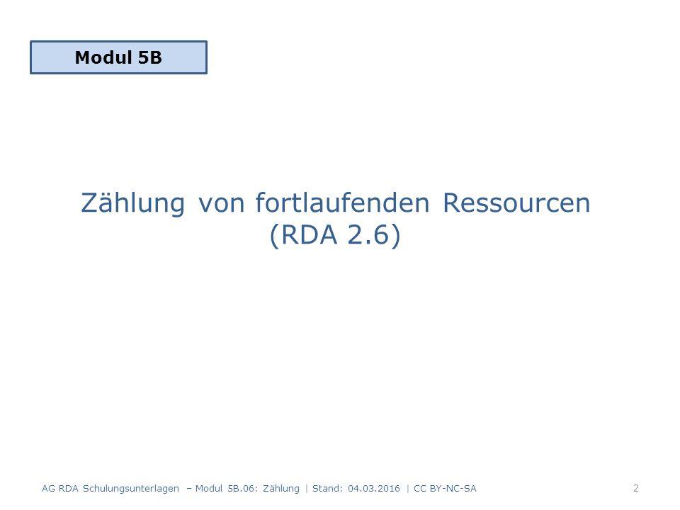Zählung von fortlaufenden Ressourcen (RDA 2.6) Modul 5B 2 AG RDA Schulungsunterlagen – Modul 5B.06: Zählung | Stand: 04.03.2016 | CC BY-NC-SA