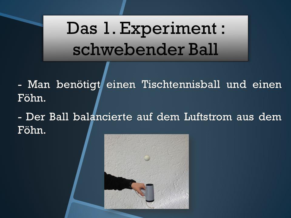 Das 1. Experiment : schwebender Ball - Man benötigt einen Tischtennisball und einen Föhn.
