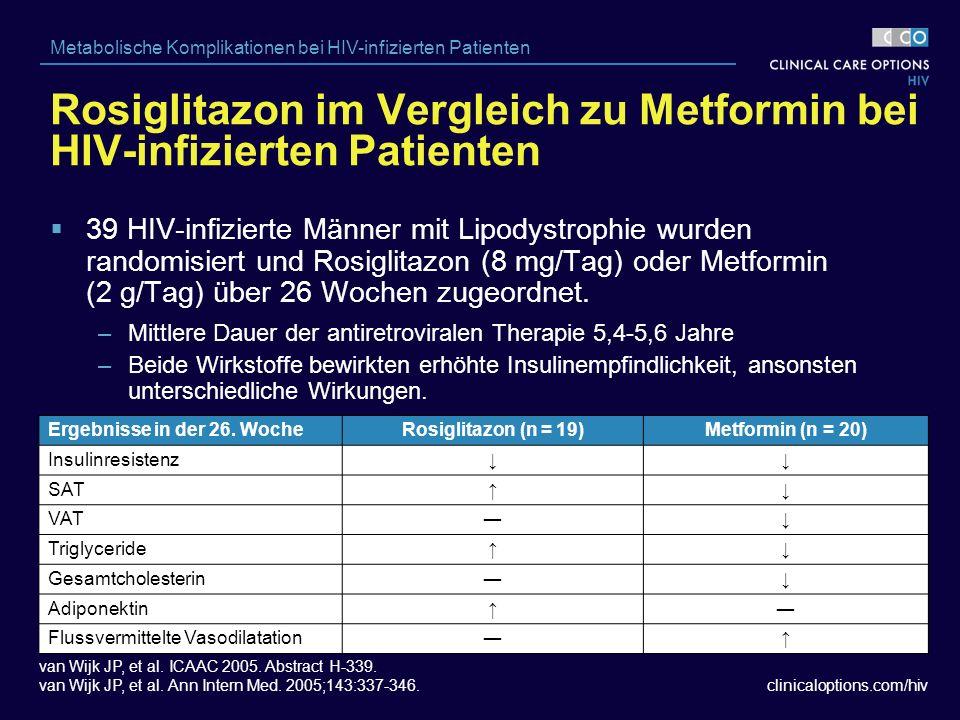 clinicaloptions.com/hiv Metabolische Komplikationen bei HIV-infizierten Patienten Rosiglitazon im Vergleich zu Metformin bei HIV-infizierten Patienten  39 HIV-infizierte Männer mit Lipodystrophie wurden randomisiert und Rosiglitazon (8 mg/Tag) oder Metformin (2 g/Tag) über 26 Wochen zugeordnet.