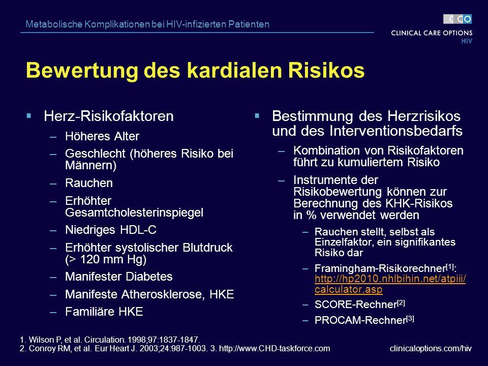 clinicaloptions.com/hiv Metabolische Komplikationen bei HIV-infizierten Patienten  Herz-Risikofaktoren –Höheres Alter –Geschlecht (höheres Risiko bei Männern) –Rauchen –Erhöhter Gesamtcholesterinspiegel –Niedriges HDL-C –Erhöhter systolischer Blutdruck (> 120 mm Hg) –Manifester Diabetes –Manifeste Atherosklerose, HKE –Familiäre HKE  Bestimmung des Herzrisikos und des Interventionsbedarfs –Kombination von Risikofaktoren führt zu kumuliertem Risiko –Instrumente der Risikobewertung können zur Berechnung des KHK-Risikos in % verwendet werden –Rauchen stellt, selbst als Einzelfaktor, ein signifikantes Risiko dar –Framingham-Risikorechner [1] : http://hp2010.nhlbihin.net/atpiii/ calculator.asp http://hp2010.nhlbihin.net/atpiii/ calculator.asp –SCORE-Rechner [2] –PROCAM-Rechner [3] 1.