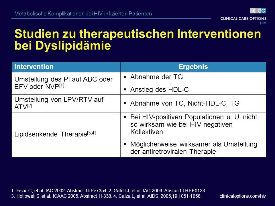 clinicaloptions.com/hiv Metabolische Komplikationen bei HIV-infizierten Patienten Studien zu therapeutischen Interventionen bei Dyslipidämie InterventionErgebnis Umstellung des PI auf ABC oder EFV oder NVP [1]  Abnahme der TG  Anstieg des HDL-C Umstellung von LPV/RTV auf ATV [2]  Abnahme von TC, Nicht-HDL-C, TG Lipidsenkende Therapie [3,4]  Bei HIV-positiven Populationen u.