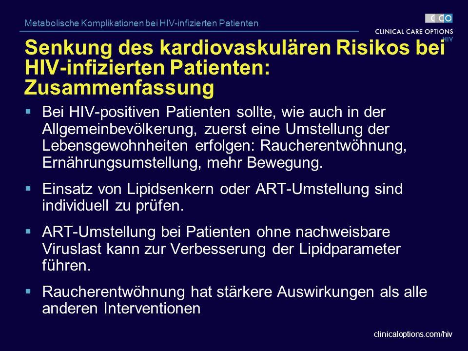 clinicaloptions.com/hiv Metabolische Komplikationen bei HIV-infizierten Patienten  Bei HIV-positiven Patienten sollte, wie auch in der Allgemeinbevölkerung, zuerst eine Umstellung der Lebensgewohnheiten erfolgen: Raucherentwöhnung, Ernährungsumstellung, mehr Bewegung.