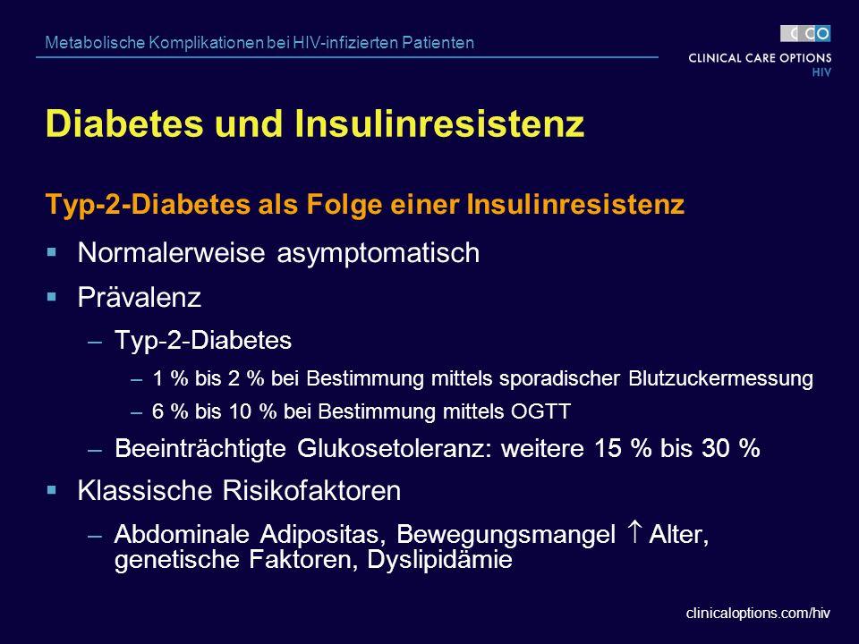 clinicaloptions.com/hiv Metabolische Komplikationen bei HIV-infizierten Patienten Diabetes und Insulinresistenz Typ-2-Diabetes als Folge einer Insulinresistenz  Normalerweise asymptomatisch  Prävalenz –Typ-2-Diabetes –1 % bis 2 % bei Bestimmung mittels sporadischer Blutzuckermessung –6 % bis 10 % bei Bestimmung mittels OGTT –Beeinträchtigte Glukosetoleranz: weitere 15 % bis 30 %  Klassische Risikofaktoren –Abdominale Adipositas, Bewegungsmangel  Alter, genetische Faktoren, Dyslipidämie