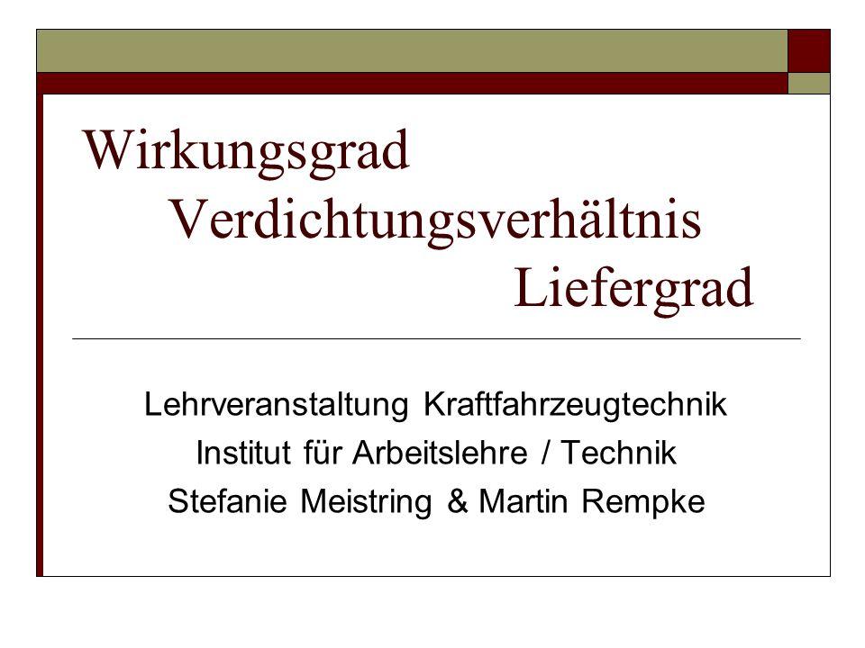 Wirkungsgrad Verdichtungsverhältnis Liefergrad Lehrveranstaltung Kraftfahrzeugtechnik Institut für Arbeitslehre / Technik Stefanie Meistring & Martin Rempke