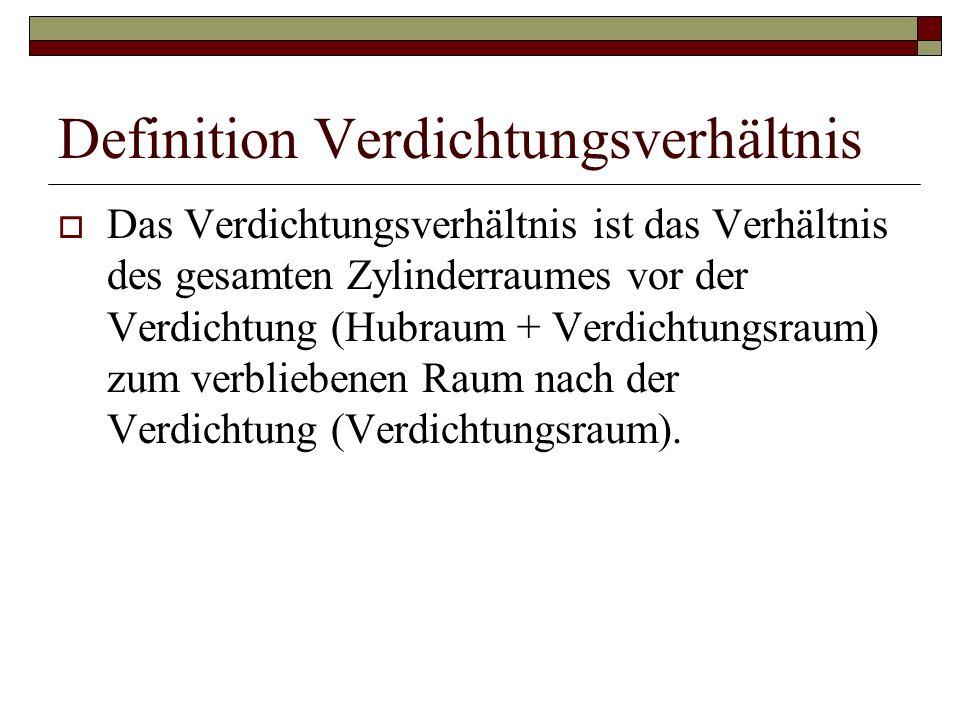 Definition Verdichtungsverhältnis  Das Verdichtungsverhältnis ist das Verhältnis des gesamten Zylinderraumes vor der Verdichtung (Hubraum + Verdichtungsraum) zum verbliebenen Raum nach der Verdichtung (Verdichtungsraum).