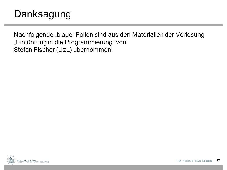 """Danksagung Nachfolgende """"blaue"""" Folien sind aus den Materialien der Vorlesung """"Einführung in die Programmierung"""" von Stefan Fischer (UzL) übernommen."""