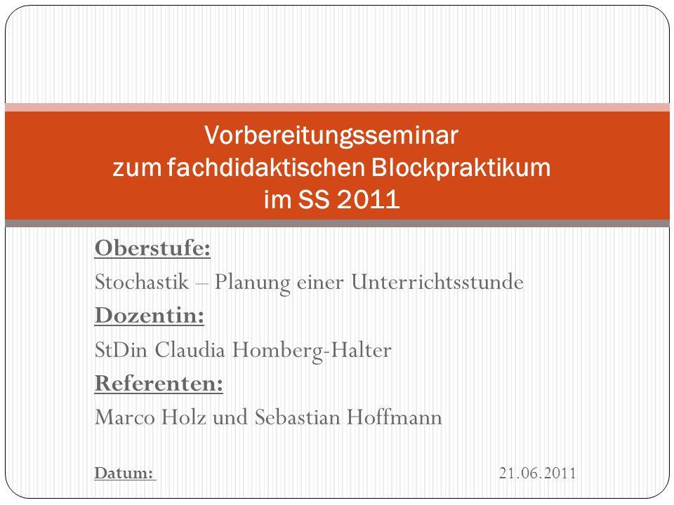 Oberstufe: Stochastik – Planung einer Unterrichtsstunde Dozentin: StDin Claudia Homberg-Halter Referenten: Marco Holz und Sebastian Hoffmann Datum: 21