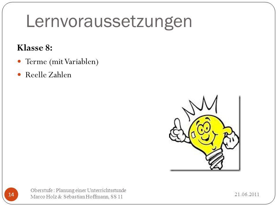 Lernvoraussetzungen 21.06.2011 Oberstufe : Planung einer Unterrichtsstunde Marco Holz & Sebastian Hoffmann, SS 11 14 Klasse 8: Terme (mit Variablen) R