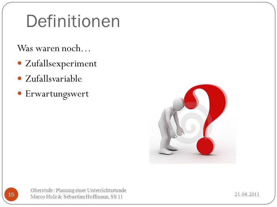 Definitionen 21.06.2011 Oberstufe : Planung einer Unterrichtsstunde Marco Holz & Sebastian Hoffmann, SS 11 15 Was waren noch… Zufallsexperiment Zufall