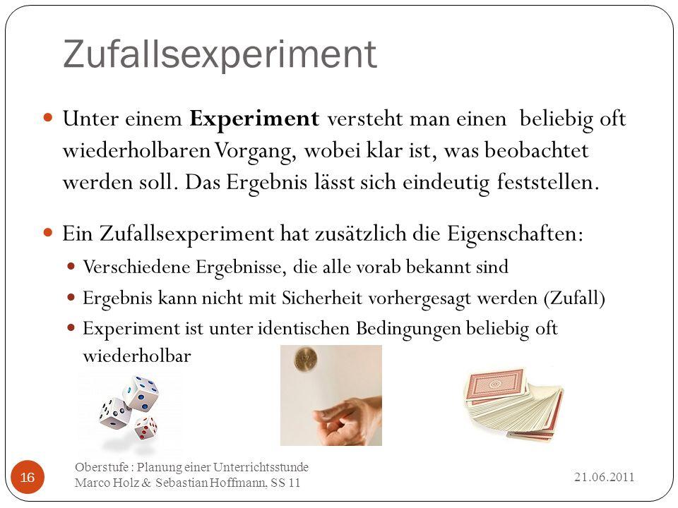 Zufallsexperiment 21.06.2011 Oberstufe : Planung einer Unterrichtsstunde Marco Holz & Sebastian Hoffmann, SS 11 16 Unter einem Experiment versteht man