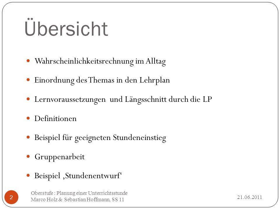 Übersicht 21.06.2011 Oberstufe : Planung einer Unterrichtsstunde Marco Holz & Sebastian Hoffmann, SS 11 2 Wahrscheinlichkeitsrechnung im Alltag Einord