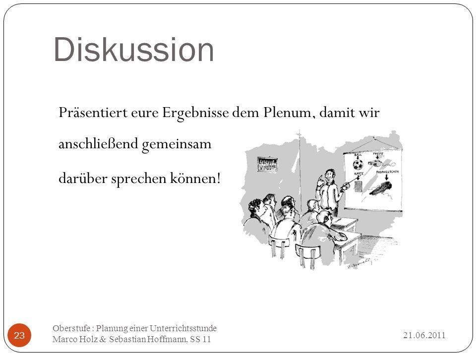 Diskussion 21.06.2011 Oberstufe : Planung einer Unterrichtsstunde Marco Holz & Sebastian Hoffmann, SS 11 23 Präsentiert eure Ergebnisse dem Plenum, da
