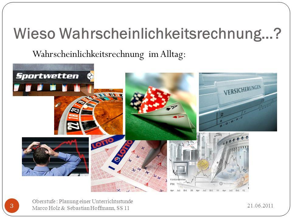 Wieso Wahrscheinlichkeitsrechnung…? Wahrscheinlichkeitsrechnung im Alltag: 21.06.2011 Oberstufe : Planung einer Unterrichtsstunde Marco Holz & Sebasti