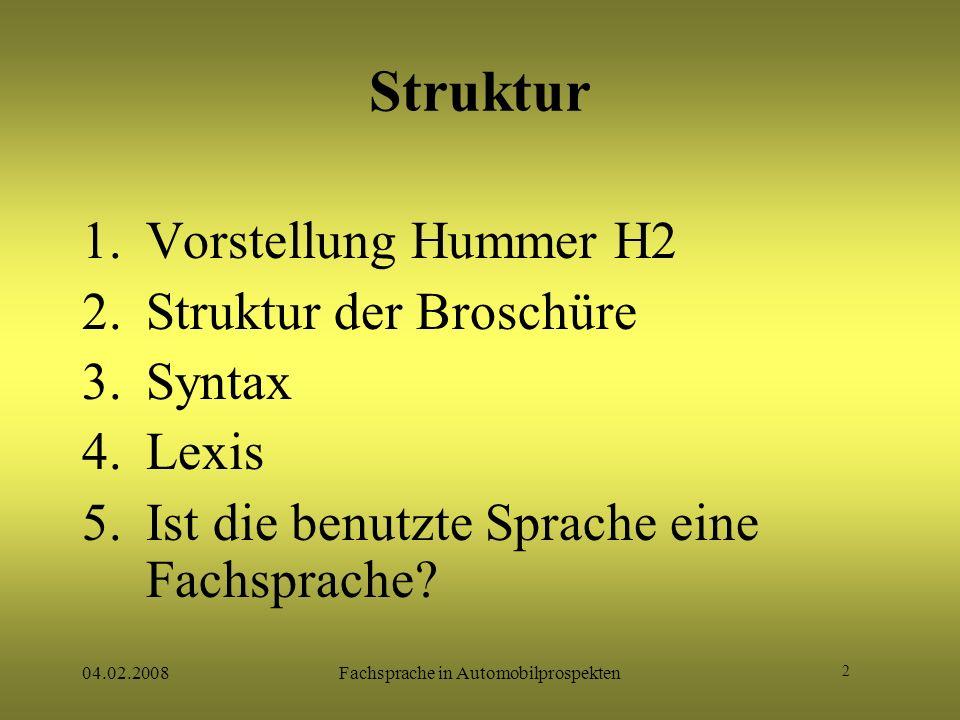 2 04.02.2008Fachsprache in Automobilprospekten Struktur 1.Vorstellung Hummer H2 2.Struktur der Broschüre 3.Syntax 4.Lexis 5.Ist die benutzte Sprache e
