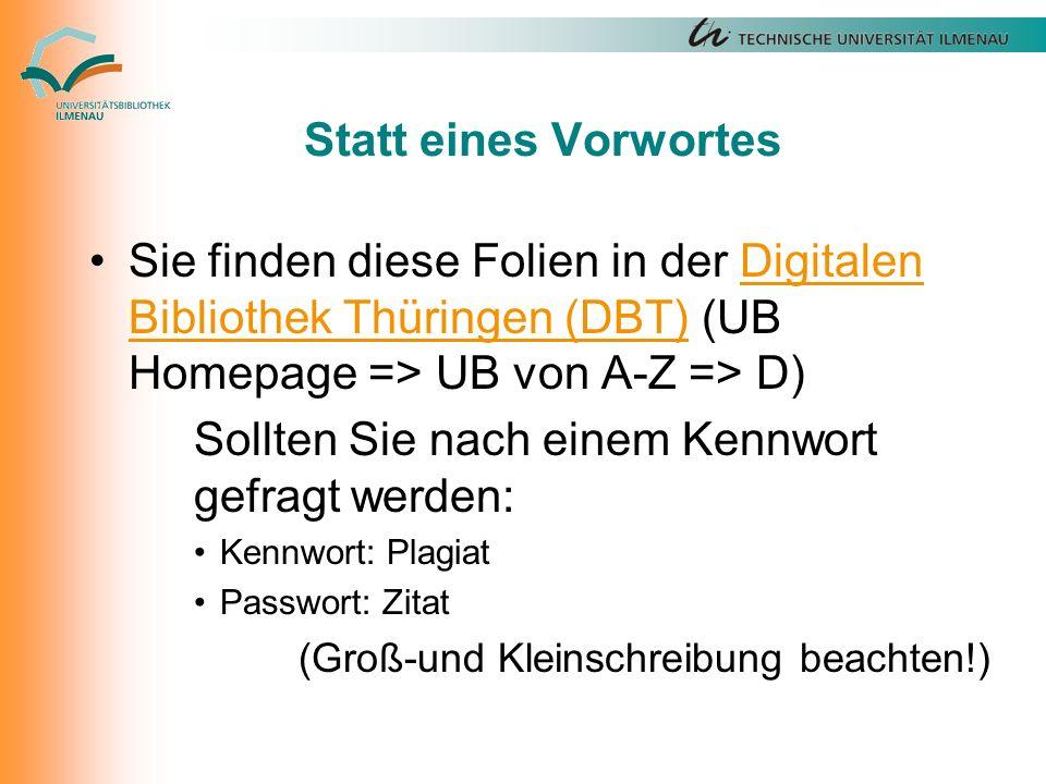 Statt eines Vorwortes Sie finden diese Folien in der Digitalen Bibliothek Thüringen (DBT) (UB Homepage => UB von A-Z => D)Digitalen Bibliothek Thüringen (DBT) Sollten Sie nach einem Kennwort gefragt werden: Kennwort: Plagiat Passwort: Zitat (Groß-und Kleinschreibung beachten!)