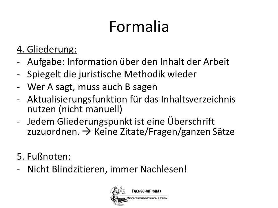 Formalia 4. Gliederung: -Aufgabe: Information über den Inhalt der Arbeit -Spiegelt die juristische Methodik wieder -Wer A sagt, muss auch B sagen -Akt