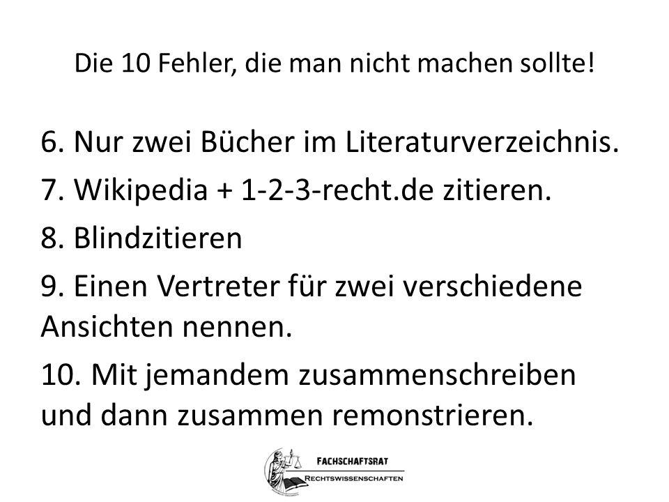 Die 10 Fehler, die man nicht machen sollte! 6. Nur zwei Bücher im Literaturverzeichnis. 7. Wikipedia + 1-2-3-recht.de zitieren. 8. Blindzitieren 9. Ei