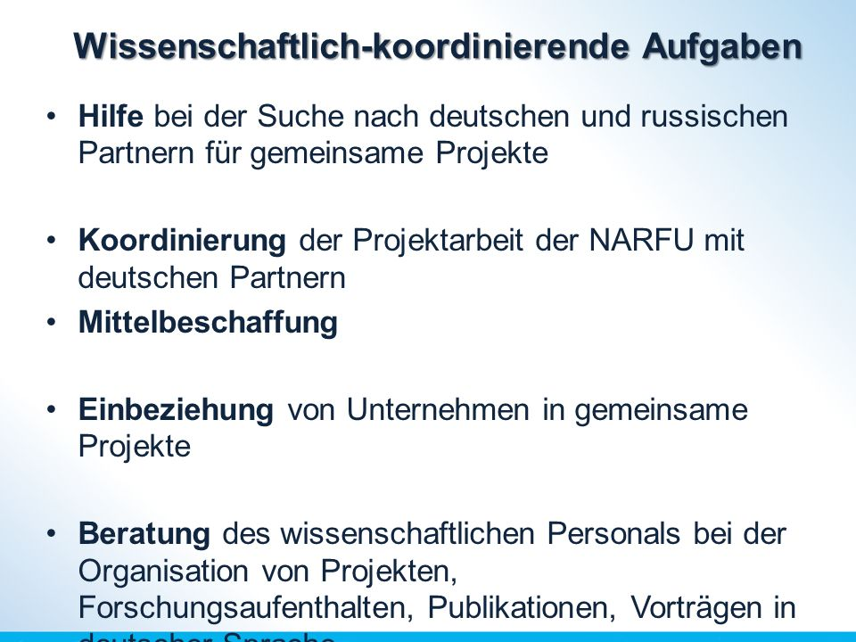 Wissenschaftlich-koordinierende Aufgaben Hilfe bei der Suche nach deutschen und russischen Partnern für gemeinsame Projekte Koordinierung der Projektarbeit der NARFU mit deutschen Partnern Mittelbeschaffung Einbeziehung von Unternehmen in gemeinsame Projekte Beratung des wissenschaftlichen Personals bei der Organisation von Projekten, Forschungsaufenthalten, Publikationen, Vorträgen in deutscher Sprache