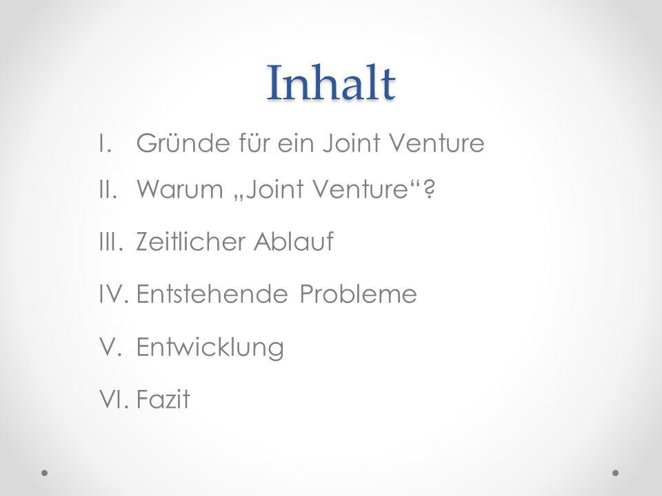 """Inhalt I.Gründe für ein Joint Venture II.Warum """"Joint Venture""""? III.Zeitlicher Ablauf IV.Entstehende Probleme V.Entwicklung VI.Fazit"""