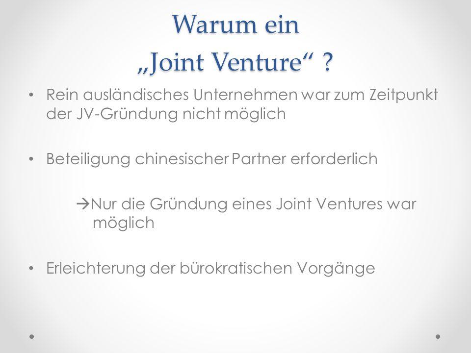 """Warum ein """"Joint Venture"""" ? Rein ausländisches Unternehmen war zum Zeitpunkt der JV-Gründung nicht möglich Beteiligung chinesischer Partner erforderli"""