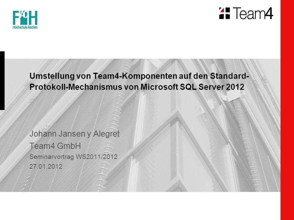 Umstellung von Team4-Komponenten auf den Standard- Protokoll-Mechanismus von Microsoft SQL Server 2012 Johann Jansen y Alegret Team4 GmbH Seminarvortrag WS2011/2012 27.01.2012