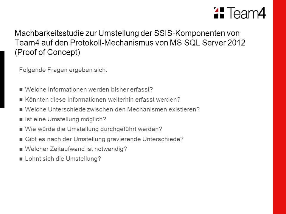 Machbarkeitsstudie zur Umstellung der SSIS-Komponenten von Team4 auf den Protokoll-Mechanismus von MS SQL Server 2012 (Proof of Concept) Folgende Fragen ergeben sich: Welche Informationen werden bisher erfasst.