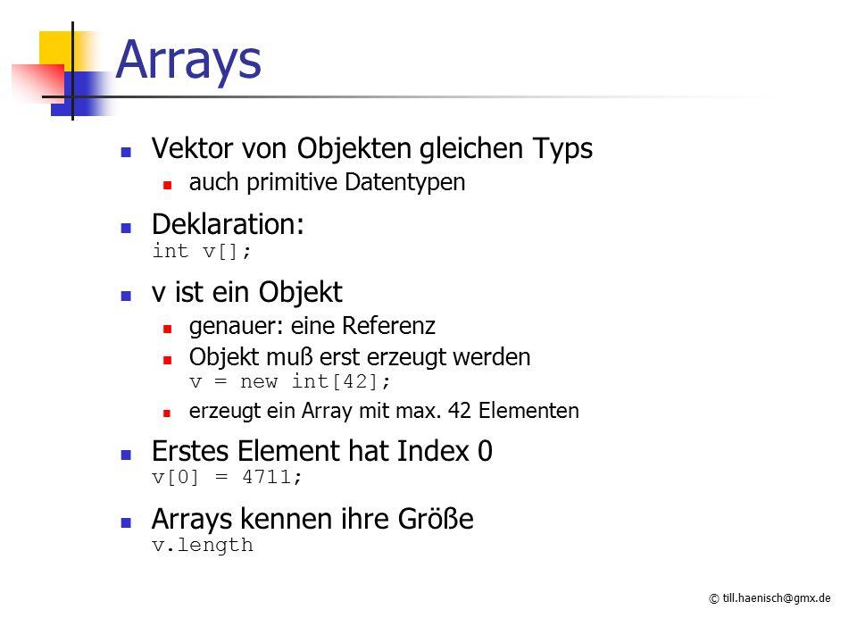 © till.haenisch@gmx.de Arrays Vektor von Objekten gleichen Typs auch primitive Datentypen Deklaration: int v[]; v ist ein Objekt genauer: eine Referen