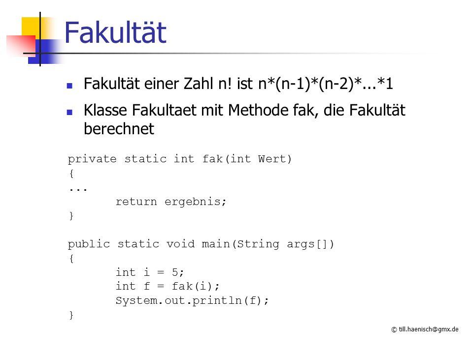 © till.haenisch@gmx.de Fakultät Fakultät einer Zahl n! ist n*(n-1)*(n-2)*...*1 Klasse Fakultaet mit Methode fak, die Fakultät berechnet private static