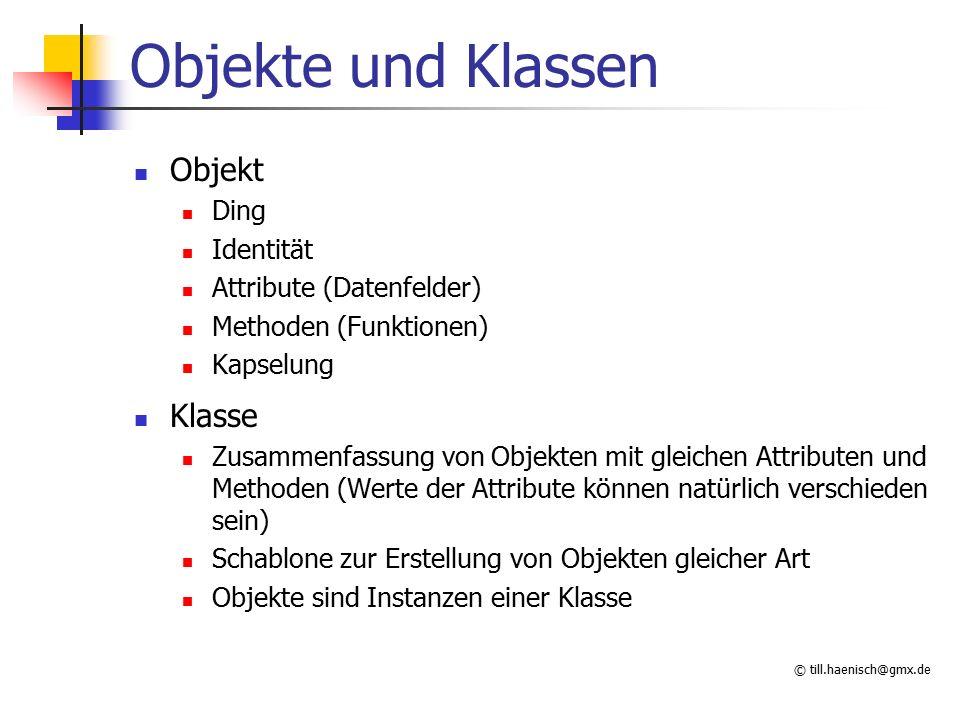 © till.haenisch@gmx.de Objekte und Klassen Objekt Ding Identität Attribute (Datenfelder) Methoden (Funktionen) Kapselung Klasse Zusammenfassung von Ob