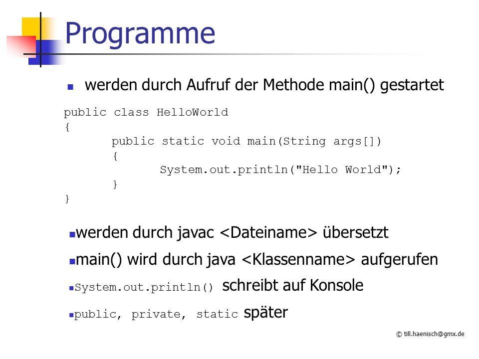 © till.haenisch@gmx.de Programme werden durch Aufruf der Methode main() gestartet public class HelloWorld { public static void main(String args[]) { S