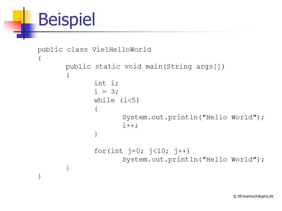 © till.haenisch@gmx.de Beispiel public class VielHelloWorld { public static void main(String args[]) { int i; i = 3; while (i<5) { System.out.println( Hello World ); i++; } for(int j=0; j<10; j++) System.out.println( Hello World ); }