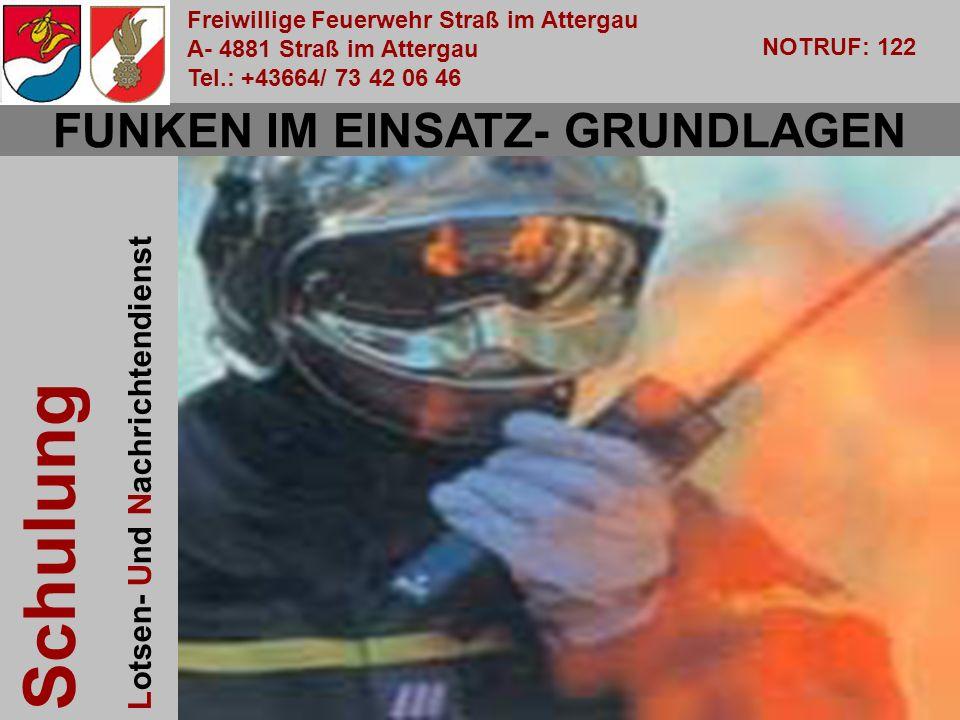 Freiwillige Feuerwehr Straß im Attergau A- 4881 Straß im Attergau Tel.: +43664/ 73 42 06 46 NOTRUF: 122 Schulung Lotsen- Und Nachrichtendienst OBI Walter Pachler FUNKEN IM EINSATZ- GRUNDLAGEN