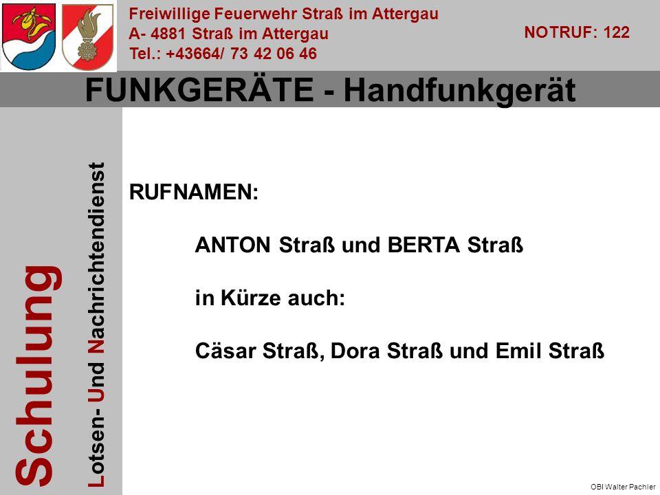 Freiwillige Feuerwehr Straß im Attergau A- 4881 Straß im Attergau Tel.: +43664/ 73 42 06 46 NOTRUF: 122 Schulung Lotsen- Und Nachrichtendienst OBI Walter Pachler FUNKGERÄTE - Handfunkgerät RUFNAMEN: ANTON Straß und BERTA Straß in Kürze auch: Cäsar Straß, Dora Straß und Emil Straß
