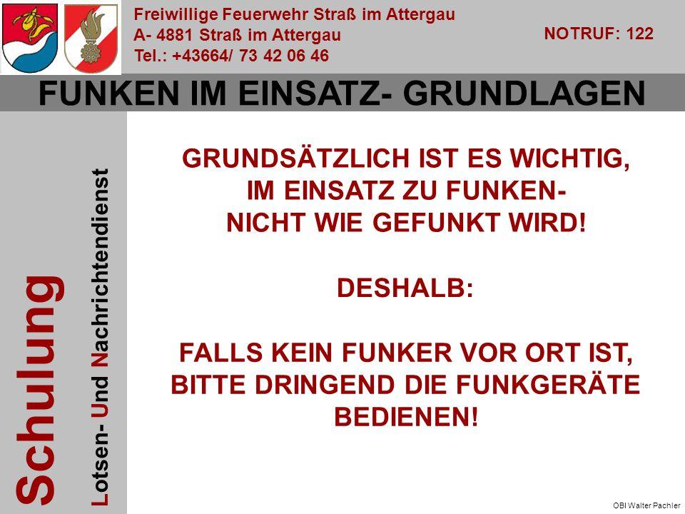 Freiwillige Feuerwehr Straß im Attergau A- 4881 Straß im Attergau Tel.: +43664/ 73 42 06 46 NOTRUF: 122 Schulung Lotsen- Und Nachrichtendienst OBI Walter Pachler FUNKEN IM EINSATZ- GRUNDLAGEN GRUNDSÄTZLICH IST ES WICHTIG, IM EINSATZ ZU FUNKEN- NICHT WIE GEFUNKT WIRD.