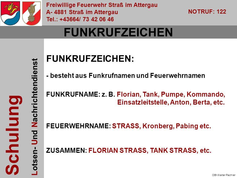 Freiwillige Feuerwehr Straß im Attergau A- 4881 Straß im Attergau Tel.: +43664/ 73 42 06 46 NOTRUF: 122 Schulung Lotsen- Und Nachrichtendienst OBI Walter Pachler FUNKRUFZEICHEN FUNKRUFZEICHEN: - besteht aus Funkrufnamen und Feuerwehrnamen FUNKRUFNAME: z.
