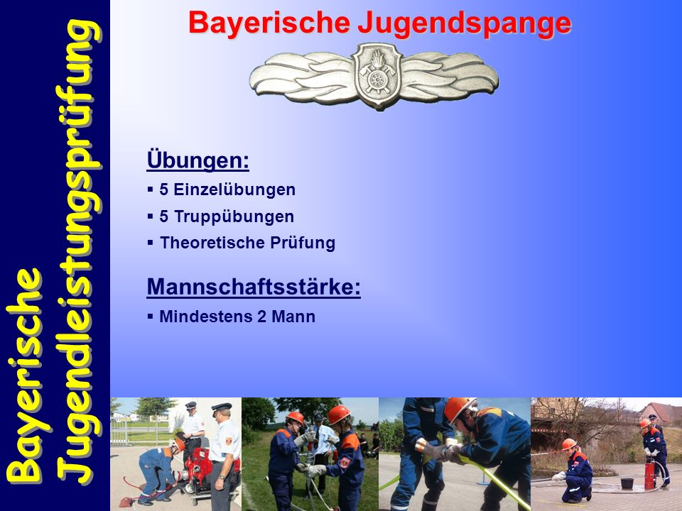 Bayerische Jugendleistungsprüfung Bayerische Jugendleistungsprüfung Bayerische Jugendspange Übungen:  5 Einzelübungen  5 Truppübungen  Theoretische Prüfung Mannschaftsstärke:  Mindestens 2 Mann