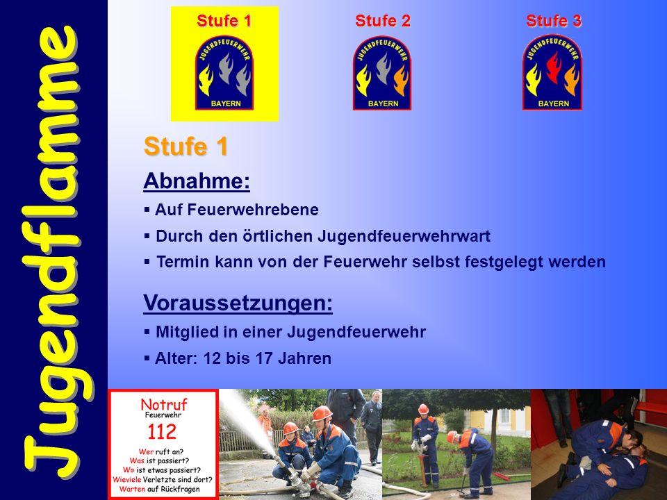 Jugendflamme Stufe 1 Stufe 2 Stufe 3 Abnahme:  Auf Feuerwehrebene  Durch den örtlichen Jugendfeuerwehrwart  Termin kann von der Feuerwehr selbst festgelegt werden Voraussetzungen:  Mitglied in einer Jugendfeuerwehr  Alter: 12 bis 17 Jahren Stufe 1