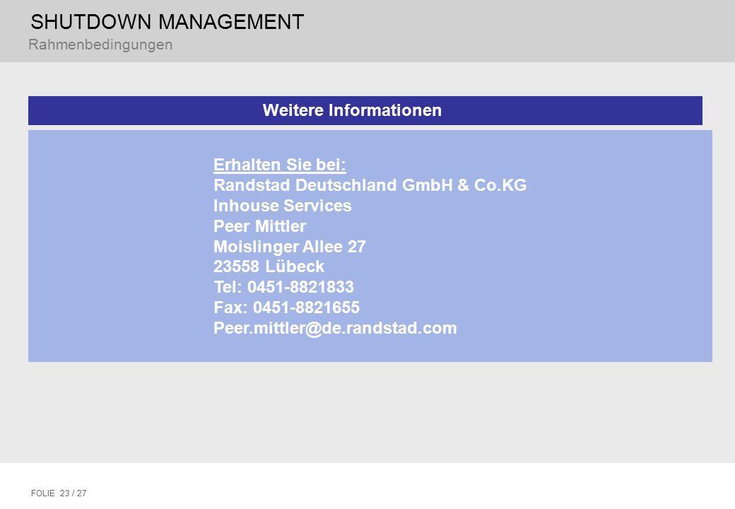 SHUTDOWN MANAGEMENT FOLIE 23 / 27 Rahmenbedingungen Weitere Informationen Erhalten Sie bei: Randstad Deutschland GmbH & Co.KG Inhouse Services Peer Mittler Moislinger Allee 27 23558 Lübeck Tel: 0451-8821833 Fax: 0451-8821655 Peer.mittler@de.randstad.com