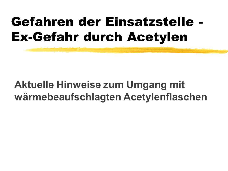 Aktuelle Hinweise zum Umgang mit wärmebeaufschlagten Acetylenflaschen Gefahren der Einsatzstelle - Ex-Gefahr durch Acetylen
