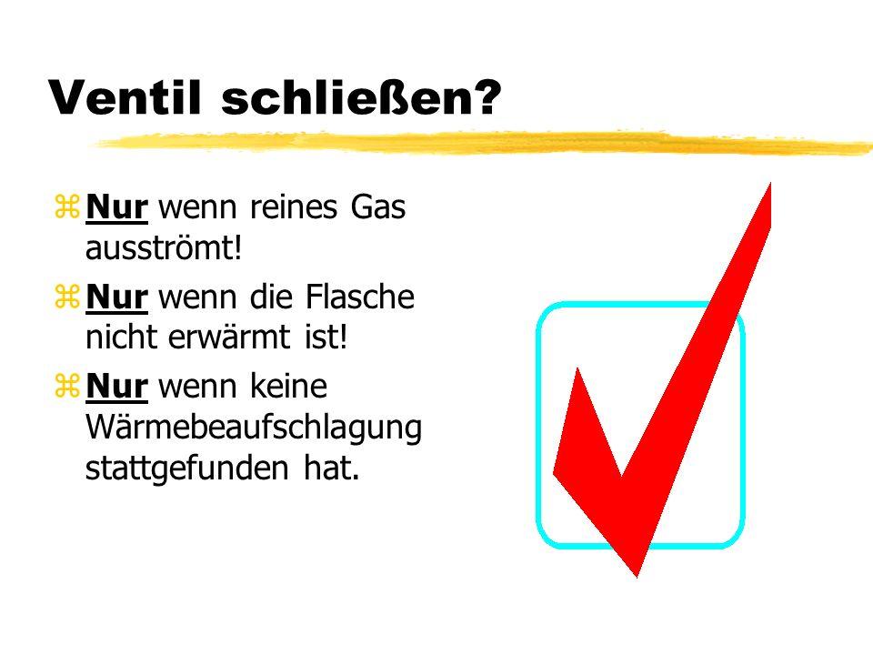 Ventil schließen? zNur wenn reines Gas ausströmt! zNur wenn die Flasche nicht erwärmt ist! zNur wenn keine Wärmebeaufschlagung stattgefunden hat.