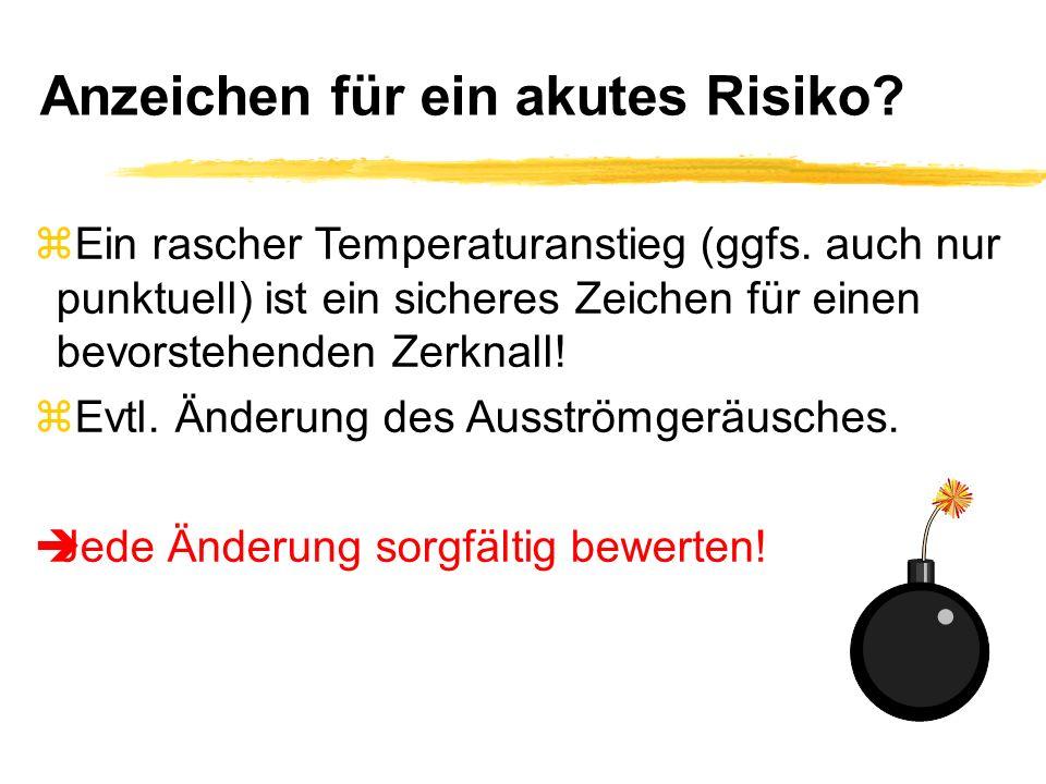 Anzeichen für ein akutes Risiko? zEin rascher Temperaturanstieg (ggfs. auch nur punktuell) ist ein sicheres Zeichen für einen bevorstehenden Zerknall!