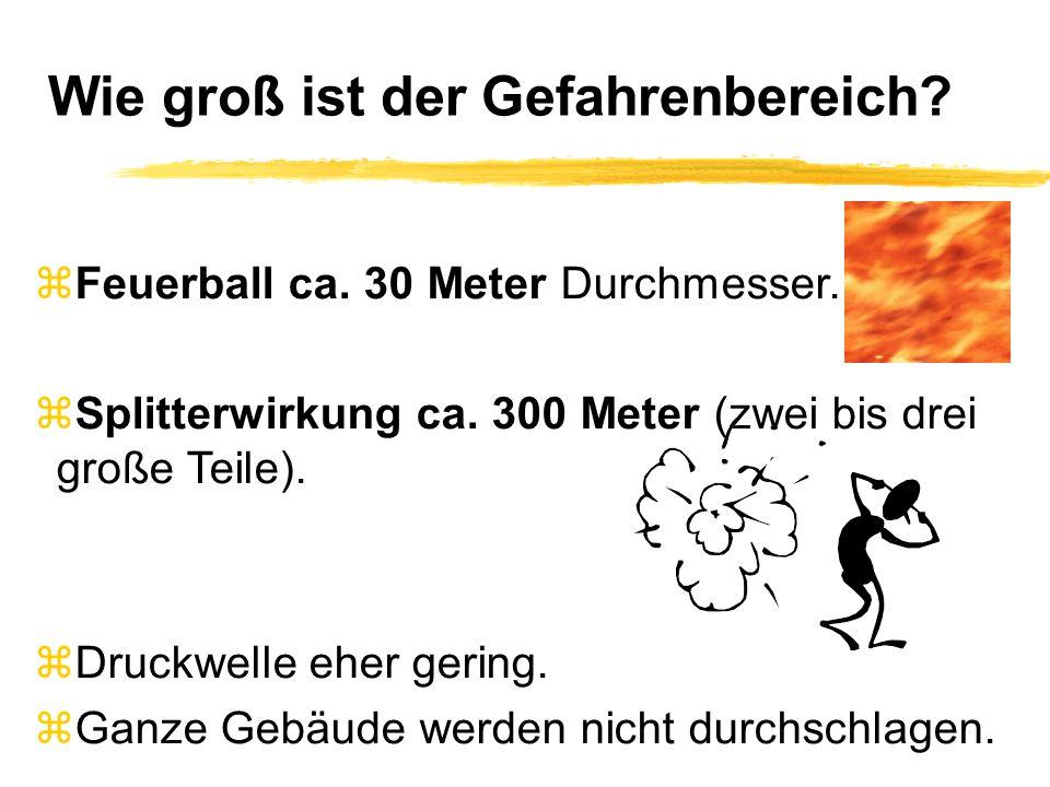 Wie groß ist der Gefahrenbereich? zFeuerball ca. 30 Meter Durchmesser. zSplitterwirkung ca. 300 Meter (zwei bis drei große Teile). zDruckwelle eher ge