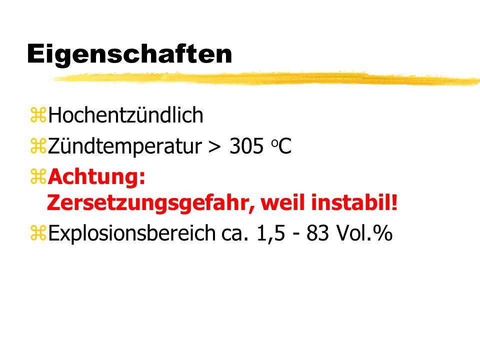 Eigenschaften zHochentzündlich zZündtemperatur > 305 o C zAchtung: Zersetzungsgefahr, weil instabil! zExplosionsbereich ca. 1,5 - 83 Vol.%